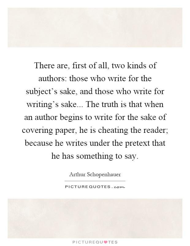There are, first of all, two kinds of authors: those who write for the subject's sake, and those who write for writing's sake... The truth is that when an author begins to write for the sake of covering paper, he is cheating the reader; because he writes under the pretext that he has something to say Picture Quote #1
