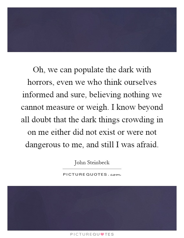 Oh, we can populate the dark with horrors, even we who think ourselves informed and sure, believing nothing we cannot measure or weigh. I know beyond all doubt that the dark things crowding in on me either did not exist or were not dangerous to me, and still I was afraid Picture Quote #1