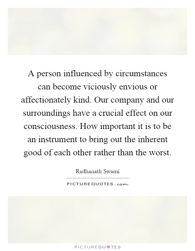 A person influenced by circumstances can become viciously envious or affectionately kind. Our company and our surroundings have a crucial effect on our consciousness. How important it is to be an instrument to bring out the inherent good of each other rather than the worst Picture Quote #1