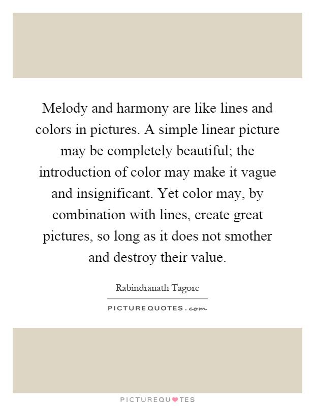 Melody and harmony are like lines and colors in pictures. A simple linear picture may be completely beautiful; the introduction of color may make it vague and insignificant. Yet color may, by combination with lines, create great pictures, so long as it does not smother and destroy their value Picture Quote #1