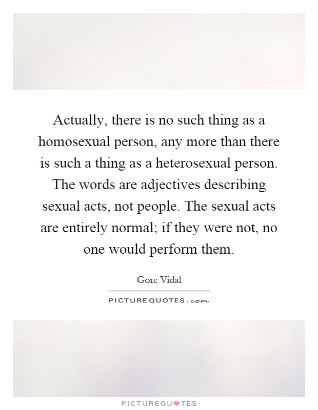 Actually, there is no such thing as a homosexual person, any more than there is such a thing as a heterosexual person. The words are adjectives describing sexual acts, not people. The sexual acts are entirely normal; if they were not, no one would perform them Picture Quote #1