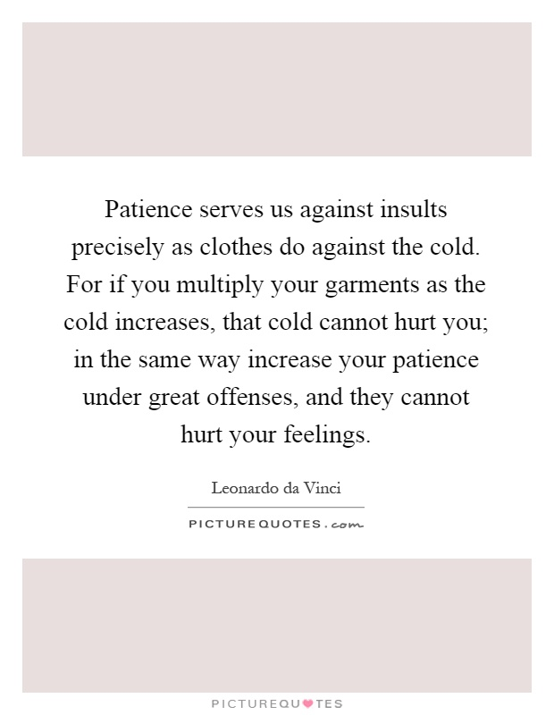 Patience serves us against insults precisely as clothes do against the cold. For if you multiply your garments as the cold increases, that cold cannot hurt you; in the same way increase your patience under great offenses, and they cannot hurt your feelings Picture Quote #1