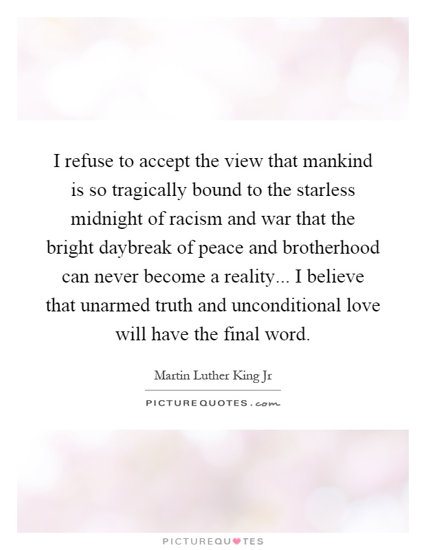 I refuse to accept the view that mankind is so tragically bound to the starless midnight of racism and war that the bright daybreak of peace and brotherhood can never become a reality... I believe that unarmed truth and unconditional love will have the final word Picture Quote #1