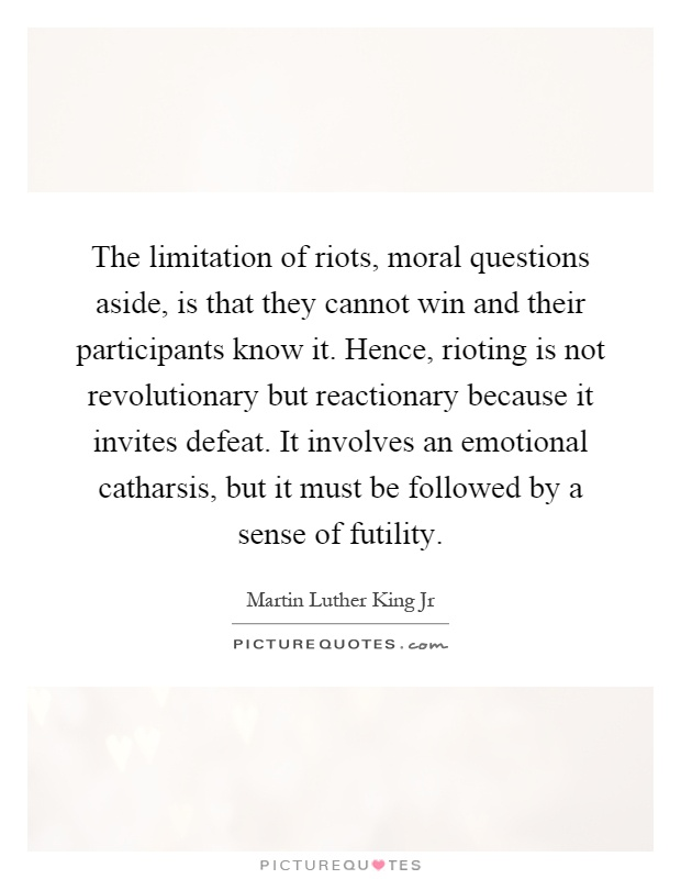 The limitation of riots, moral questions aside, is that they cannot win and their participants know it. Hence, rioting is not revolutionary but reactionary because it invites defeat. It involves an emotional catharsis, but it must be followed by a sense of futility Picture Quote #1
