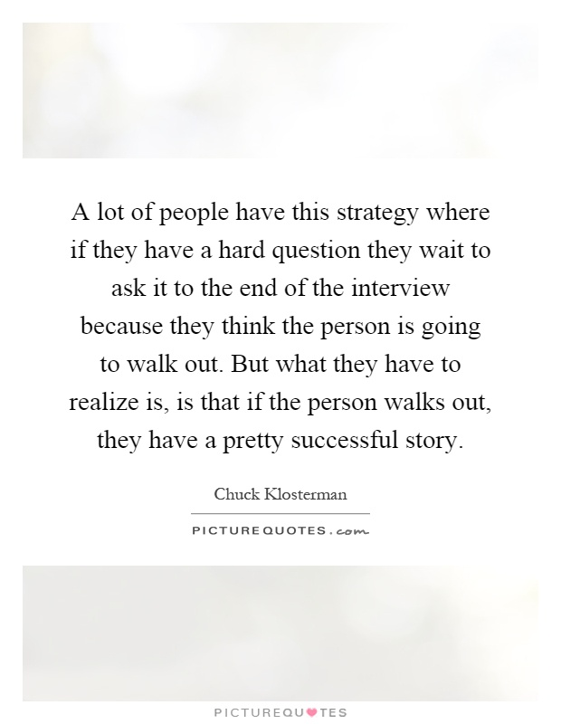 A lot of people have this strategy where if they have a hard question they wait to ask it to the end of the interview because they think the person is going to walk out. But what they have to realize is, is that if the person walks out, they have a pretty successful story Picture Quote #1