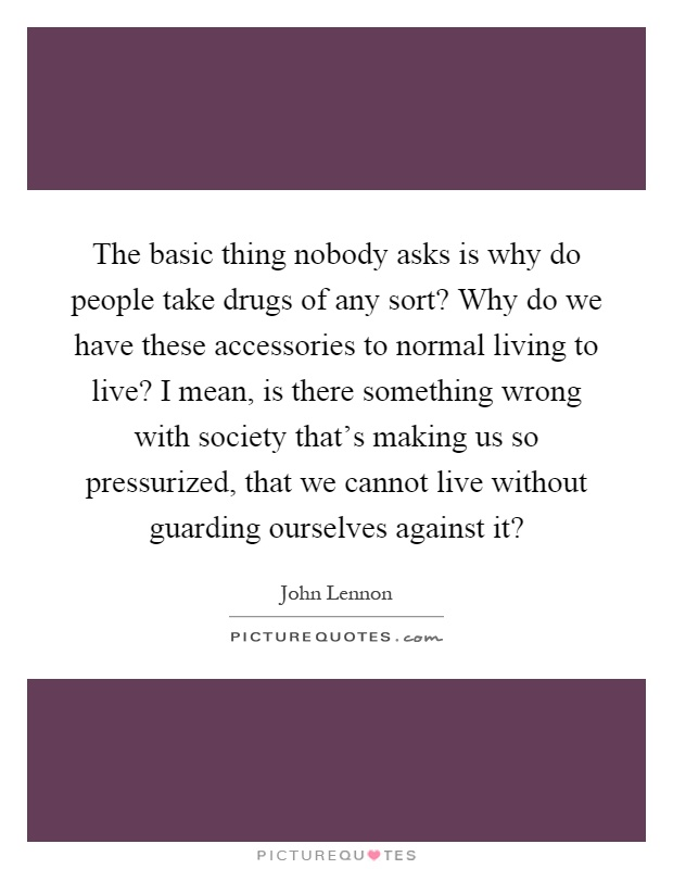 The basic thing nobody asks is why do people take drugs of any sort? Why do we have these accessories to normal living to live? I mean, is there something wrong with society that's making us so pressurized, that we cannot live without guarding ourselves against it? Picture Quote #1