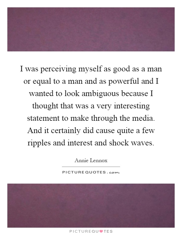I was perceiving myself as good as a man or equal to a man and as powerful and I wanted to look ambiguous because I thought that was a very interesting statement to make through the media. And it certainly did cause quite a few ripples and interest and shock waves Picture Quote #1