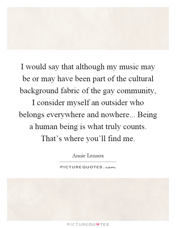 I would say that although my music may be or may have been part of the cultural background fabric of the gay community, I consider myself an outsider who belongs everywhere and nowhere... Being a human being is what truly counts. That's where you'll find me Picture Quote #1