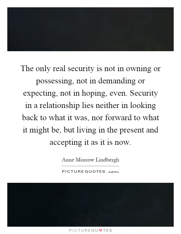 The only real security is not in owning or possessing, not in demanding or expecting, not in hoping, even. Security in a relationship lies neither in looking back to what it was, nor forward to what it might be, but living in the present and accepting it as it is now Picture Quote #1