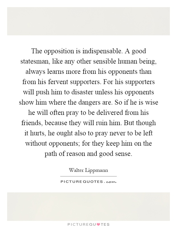 The opposition is indispensable. A good statesman, like any other sensible human being, always learns more from his opponents than from his fervent supporters. For his supporters will push him to disaster unless his opponents show him where the dangers are. So if he is wise he will often pray to be delivered from his friends, because they will ruin him. But though it hurts, he ought also to pray never to be left without opponents; for they keep him on the path of reason and good sense Picture Quote #1