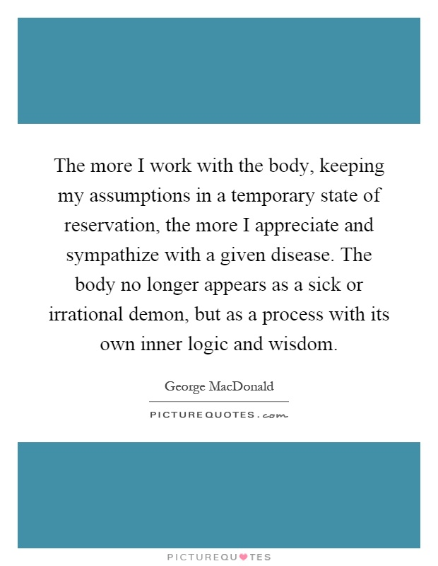 The more I work with the body, keeping my assumptions in a temporary state of reservation, the more I appreciate and sympathize with a given disease. The body no longer appears as a sick or irrational demon, but as a process with its own inner logic and wisdom Picture Quote #1