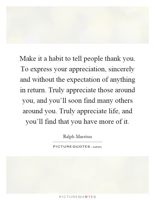 Make it a habit to tell people thank you. To express your appreciation, sincerely and without the expectation of anything in return. Truly appreciate those around you, and you'll soon find many others around you. Truly appreciate life, and you'll find that you have more of it Picture Quote #1