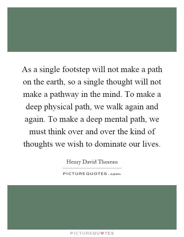As a single footstep will not make a path on the earth, so a single thought will not make a pathway in the mind. To make a deep physical path, we walk again and again. To make a deep mental path, we must think over and over the kind of thoughts we wish to dominate our lives Picture Quote #1