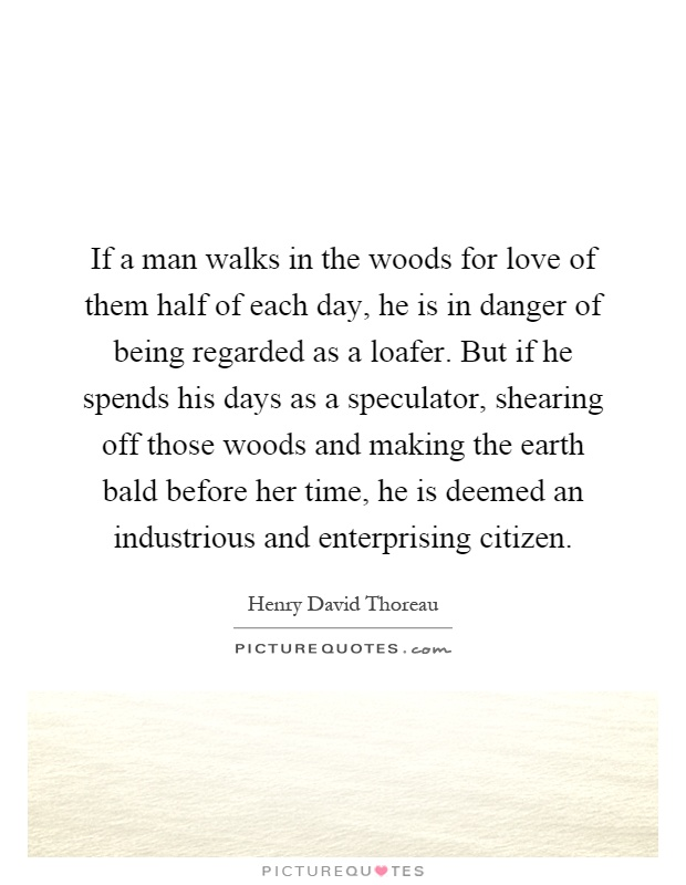 If a man walks in the woods for love of them half of each day, he is in danger of being regarded as a loafer. But if he spends his days as a speculator, shearing off those woods and making the earth bald before her time, he is deemed an industrious and enterprising citizen Picture Quote #1