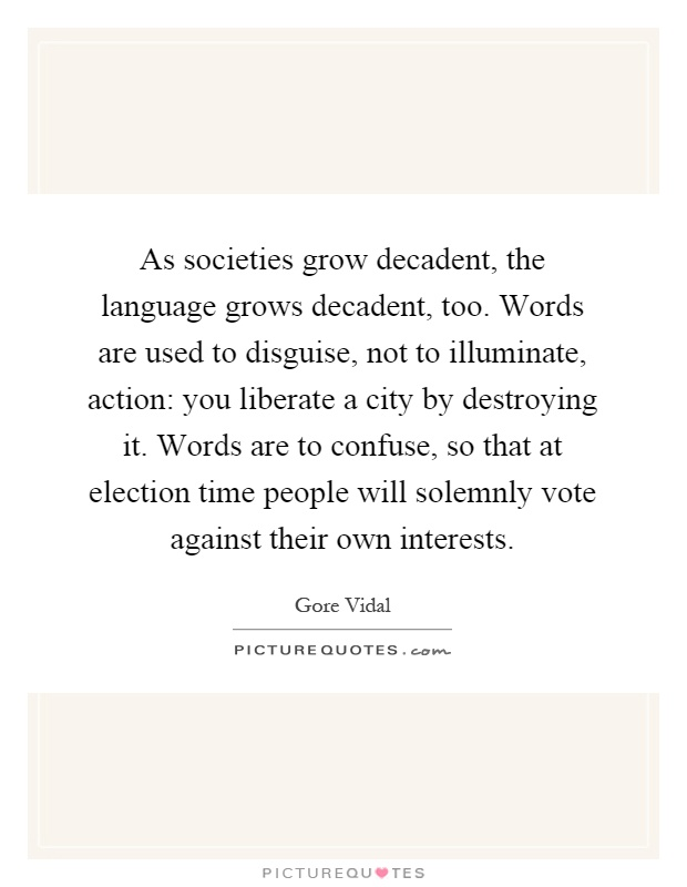 As societies grow decadent, the language grows decadent, too. Words are used to disguise, not to illuminate, action: you liberate a city by destroying it. Words are to confuse, so that at election time people will solemnly vote against their own interests Picture Quote #1