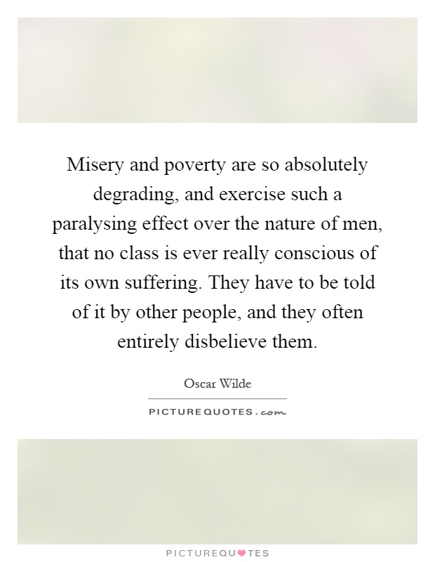 Misery and poverty are so absolutely degrading, and exercise such a paralysing effect over the nature of men, that no class is ever really conscious of its own suffering. They have to be told of it by other people, and they often entirely disbelieve them Picture Quote #1