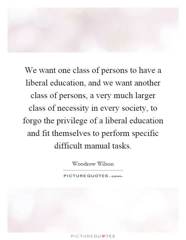 We want one class of persons to have a liberal education, and we want another class of persons, a very much larger class of necessity in every society, to forgo the privilege of a liberal education and fit themselves to perform specific difficult manual tasks Picture Quote #1