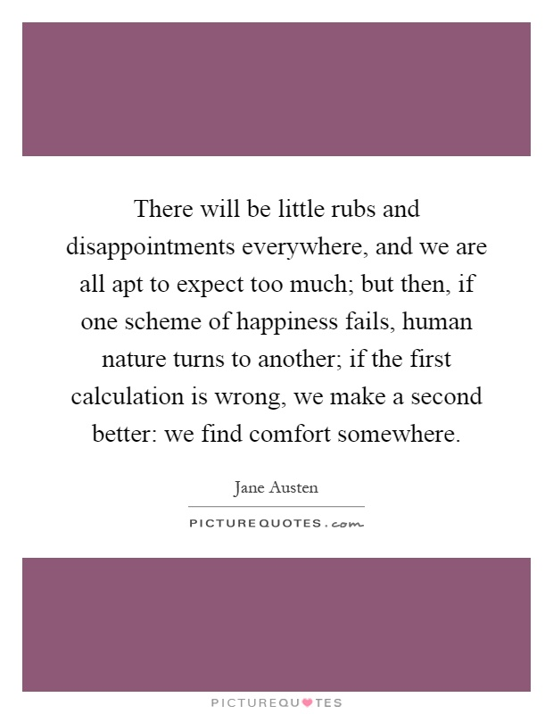 There will be little rubs and disappointments everywhere, and we are all apt to expect too much; but then, if one scheme of happiness fails, human nature turns to another; if the first calculation is wrong, we make a second better: we find comfort somewhere Picture Quote #1