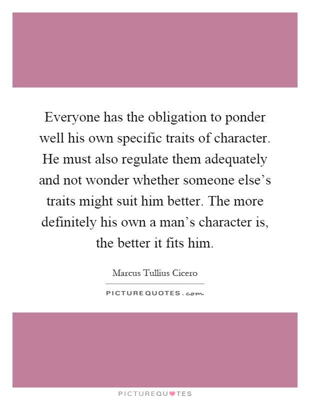 Everyone has the obligation to ponder well his own specific traits of character. He must also regulate them adequately and not wonder whether someone else's traits might suit him better. The more definitely his own a man's character is, the better it fits him Picture Quote #1