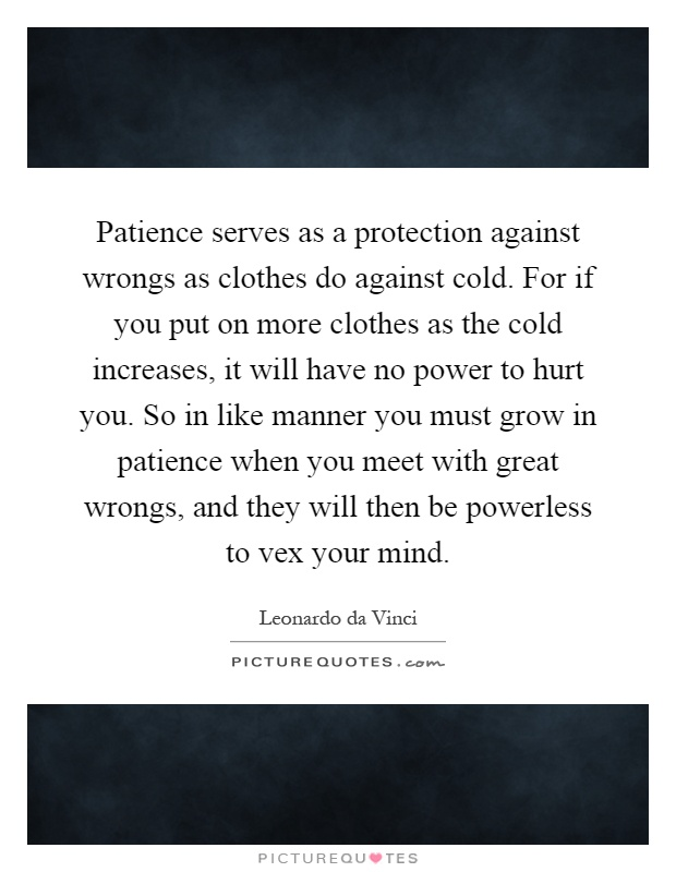 Patience serves as a protection against wrongs as clothes do against cold. For if you put on more clothes as the cold increases, it will have no power to hurt you. So in like manner you must grow in patience when you meet with great wrongs, and they will then be powerless to vex your mind Picture Quote #1