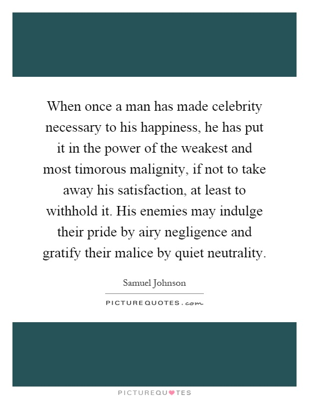 When once a man has made celebrity necessary to his happiness, he has put it in the power of the weakest and most timorous malignity, if not to take away his satisfaction, at least to withhold it. His enemies may indulge their pride by airy negligence and gratify their malice by quiet neutrality Picture Quote #1