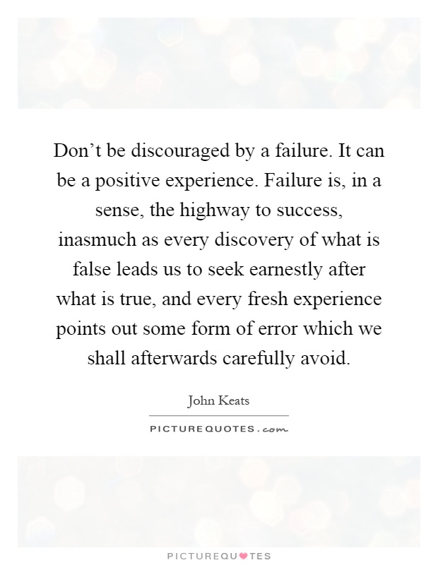 Don't be discouraged by a failure. It can be a positive experience. Failure is, in a sense, the highway to success, inasmuch as every discovery of what is false leads us to seek earnestly after what is true, and every fresh experience points out some form of error which we shall afterwards carefully avoid Picture Quote #1