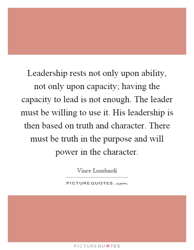 Leadership rests not only upon ability, not only upon capacity; having the capacity to lead is not enough. The leader must be willing to use it. His leadership is then based on truth and character. There must be truth in the purpose and will power in the character Picture Quote #1