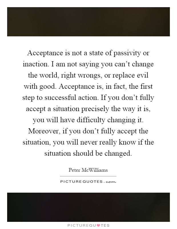 Acceptance is not a state of passivity or inaction. I am not saying you can't change the world, right wrongs, or replace evil with good. Acceptance is, in fact, the first step to successful action. If you don't fully accept a situation precisely the way it is, you will have difficulty changing it. Moreover, if you don't fully accept the situation, you will never really know if the situation should be changed Picture Quote #1