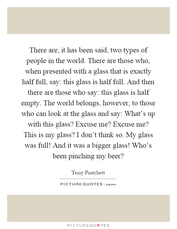 There are, it has been said, two types of people in the world. There are those who, when presented with a glass that is exactly half full, say: this glass is half full. And then there are those who say: this glass is half empty. The world belongs, however, to those who can look at the glass and say: What's up with this glass? Excuse me? Excuse me? This is my glass? I don't think so. My glass was full! And it was a bigger glass! Who's been pinching my beer? Picture Quote #1