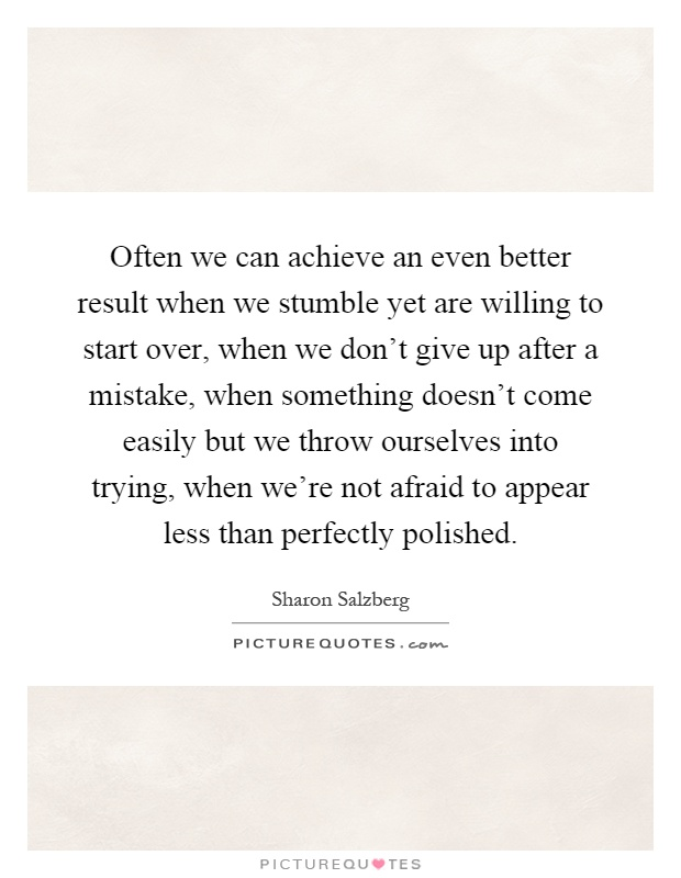 Often we can achieve an even better result when we stumble yet are willing to start over, when we don't give up after a mistake, when something doesn't come easily but we throw ourselves into trying, when we're not afraid to appear less than perfectly polished Picture Quote #1