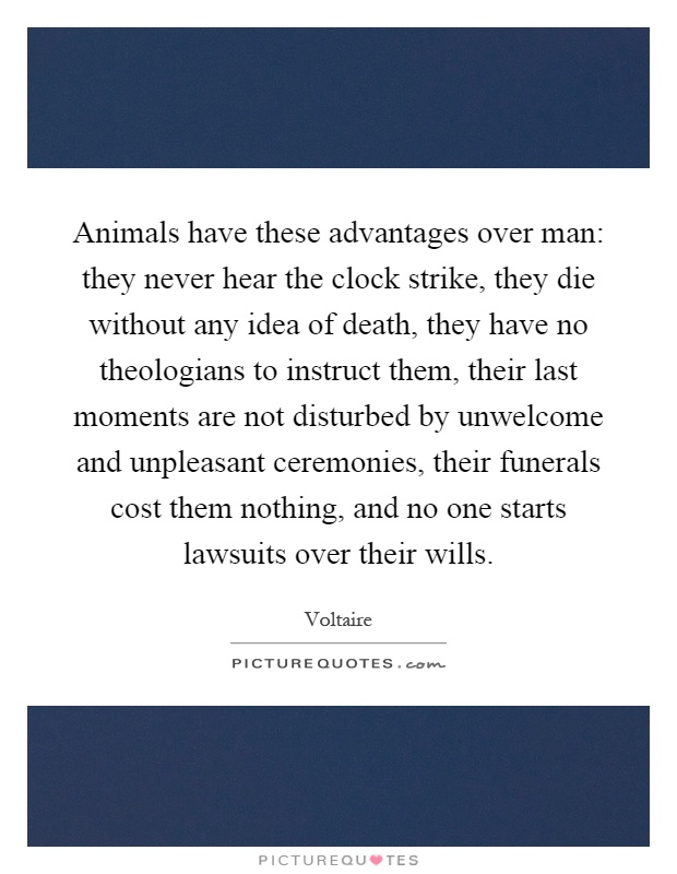 Animals have these advantages over man: they never hear the clock strike, they die without any idea of death, they have no theologians to instruct them, their last moments are not disturbed by unwelcome and unpleasant ceremonies, their funerals cost them nothing, and no one starts lawsuits over their wills Picture Quote #1