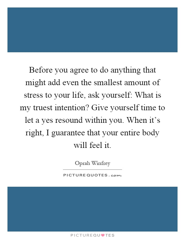 Before you agree to do anything that might add even the smallest amount of stress to your life, ask yourself: What is my truest intention? Give yourself time to let a yes resound within you. When it's right, I guarantee that your entire body will feel it Picture Quote #1