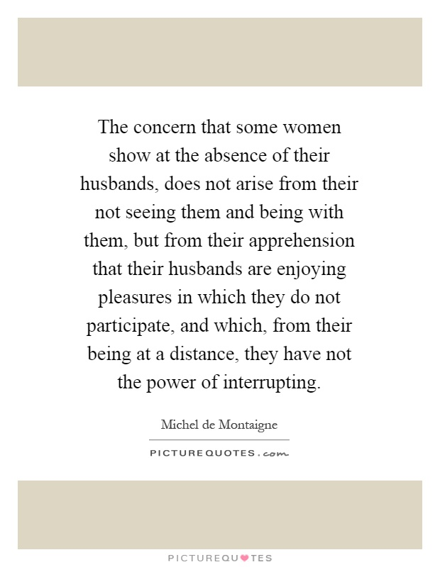 The concern that some women show at the absence of their husbands, does not arise from their not seeing them and being with them, but from their apprehension that their husbands are enjoying pleasures in which they do not participate, and which, from their being at a distance, they have not the power of interrupting Picture Quote #1