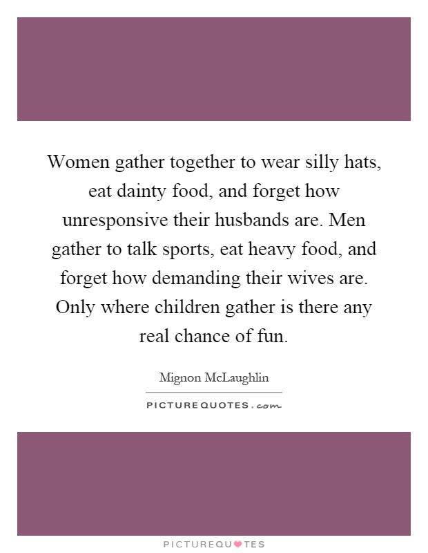 Women gather together to wear silly hats, eat dainty food, and forget how unresponsive their husbands are. Men gather to talk sports, eat heavy food, and forget how demanding their wives are. Only where children gather is there any real chance of fun Picture Quote #1