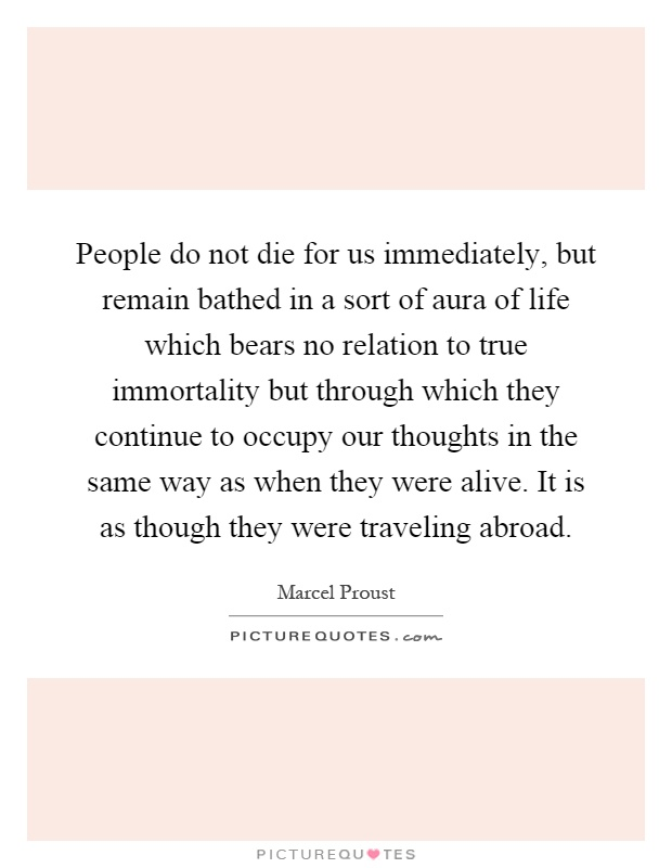 People do not die for us immediately, but remain bathed in a sort of aura of life which bears no relation to true immortality but through which they continue to occupy our thoughts in the same way as when they were alive. It is as though they were traveling abroad Picture Quote #1