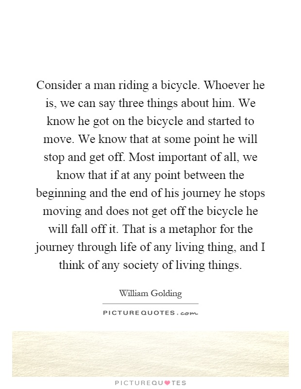 Consider a man riding a bicycle. Whoever he is, we can say three things about him. We know he got on the bicycle and started to move. We know that at some point he will stop and get off. Most important of all, we know that if at any point between the beginning and the end of his journey he stops moving and does not get off the bicycle he will fall off it. That is a metaphor for the journey through life of any living thing, and I think of any society of living things Picture Quote #1