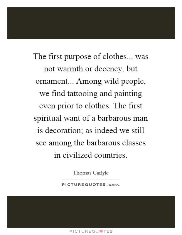 The first purpose of clothes... was not warmth or decency, but ornament... Among wild people, we find tattooing and painting even prior to clothes. The first spiritual want of a barbarous man is decoration; as indeed we still see among the barbarous classes in civilized countries Picture Quote #1