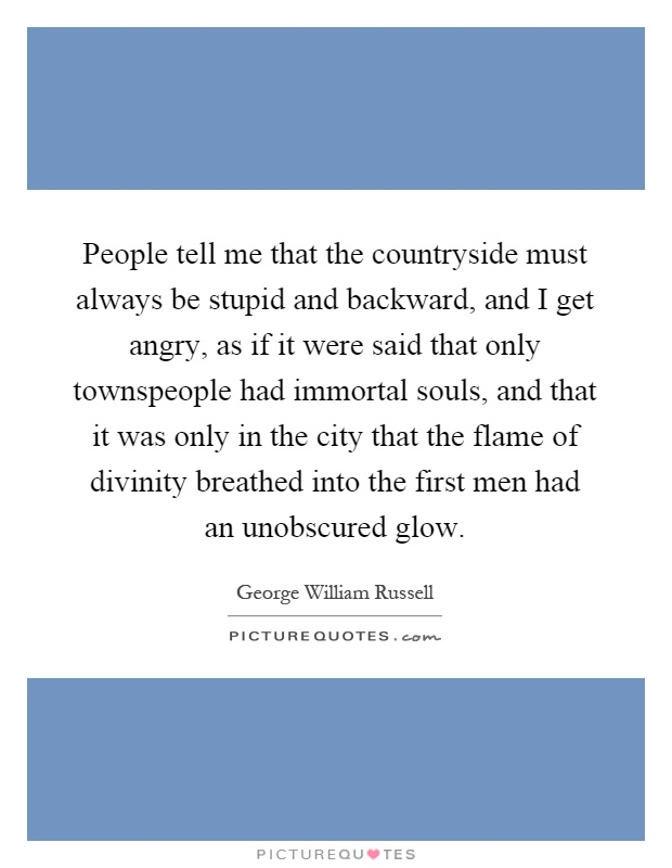 People tell me that the countryside must always be stupid and backward, and I get angry, as if it were said that only townspeople had immortal souls, and that it was only in the city that the flame of divinity breathed into the first men had an unobscured glow Picture Quote #1