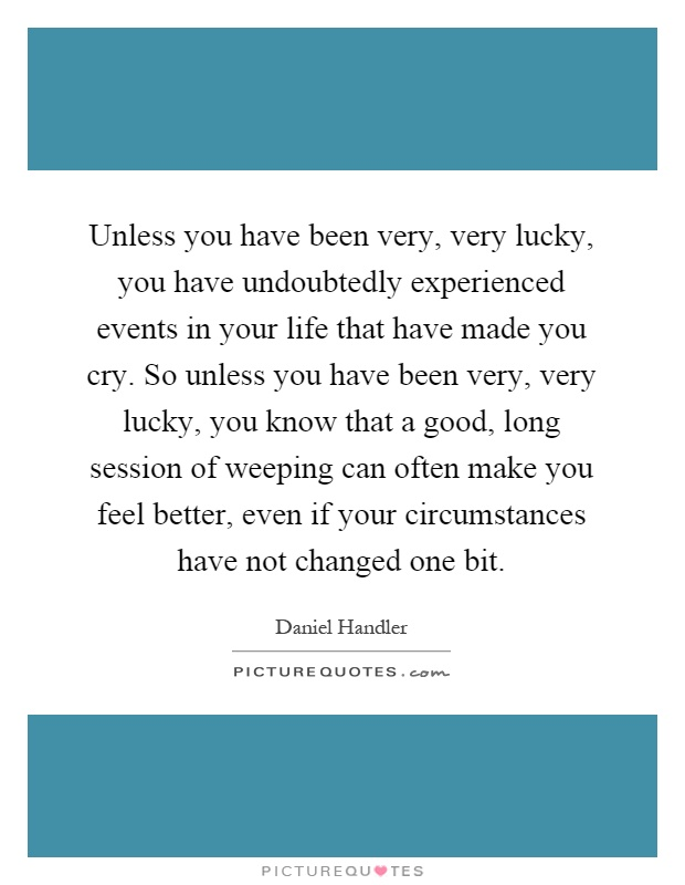 Unless you have been very, very lucky, you have undoubtedly experienced events in your life that have made you cry. So unless you have been very, very lucky, you know that a good, long session of weeping can often make you feel better, even if your circumstances have not changed one bit Picture Quote #1