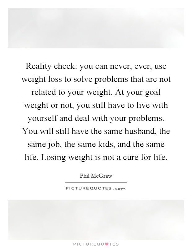 Reality check: you can never, ever, use weight loss to solve problems that are not related to your weight. At your goal weight or not, you still have to live with yourself and deal with your problems. You will still have the same husband, the same job, the same kids, and the same life. Losing weight is not a cure for life Picture Quote #1