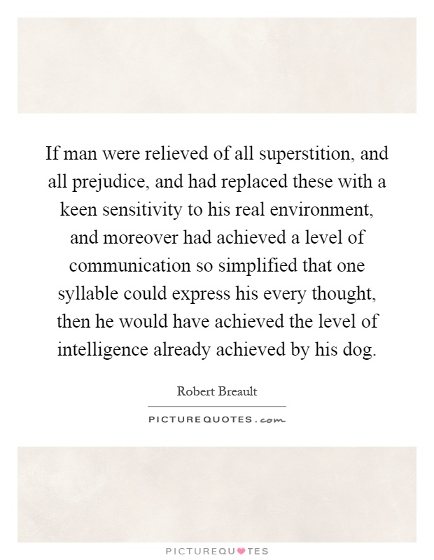 If man were relieved of all superstition, and all prejudice, and had replaced these with a keen sensitivity to his real environment, and moreover had achieved a level of communication so simplified that one syllable could express his every thought, then he would have achieved the level of intelligence already achieved by his dog Picture Quote #1