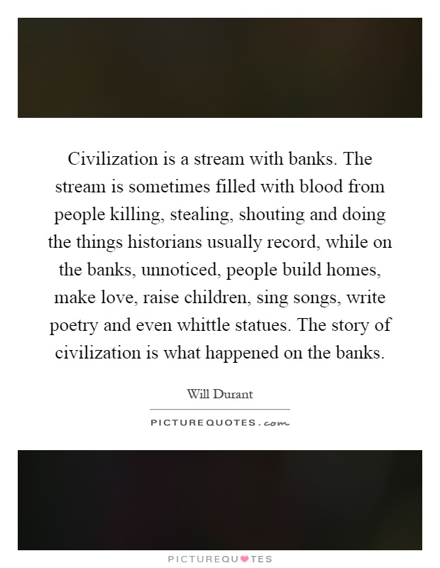 Civilization is a stream with banks. The stream is sometimes filled with blood from people killing, stealing, shouting and doing the things historians usually record, while on the banks, unnoticed, people build homes, make love, raise children, sing songs, write poetry and even whittle statues. The story of civilization is what happened on the banks Picture Quote #1
