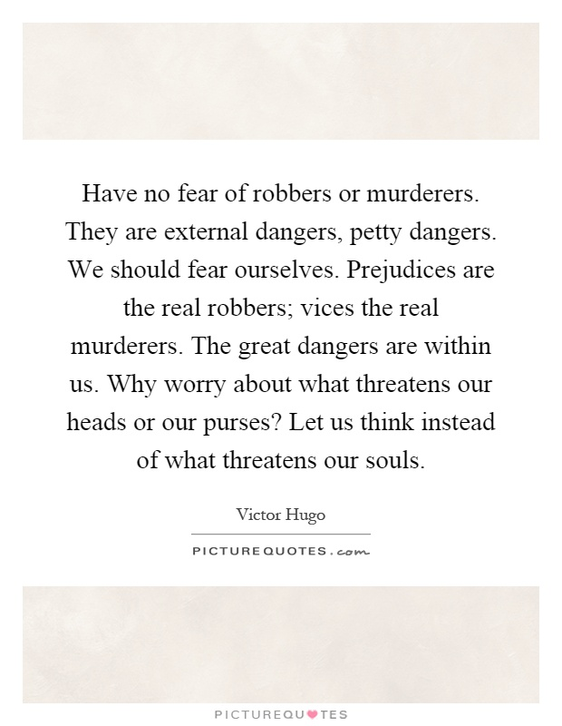 Have no fear of robbers or murderers. They are external dangers, petty dangers. We should fear ourselves. Prejudices are the real robbers; vices the real murderers. The great dangers are within us. Why worry about what threatens our heads or our purses? Let us think instead of what threatens our souls Picture Quote #1