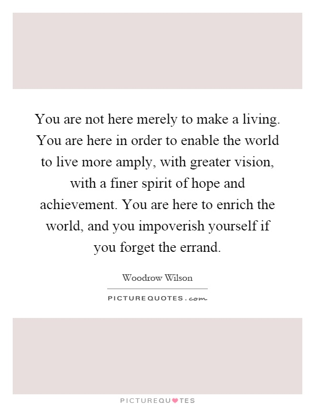 You are not here merely to make a living. You are here in order to enable the world to live more amply, with greater vision, with a finer spirit of hope and achievement. You are here to enrich the world, and you impoverish yourself if you forget the errand Picture Quote #1