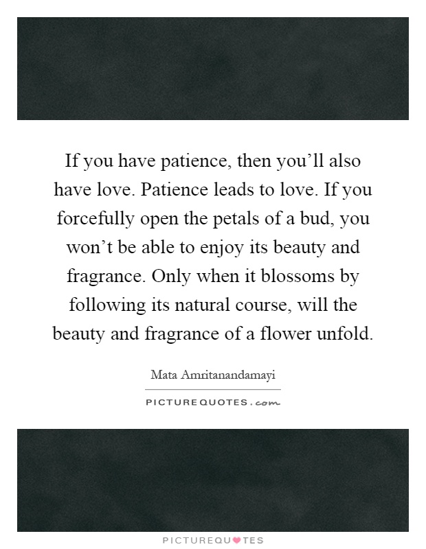If you have patience, then you'll also have love. Patience leads to love. If you forcefully open the petals of a bud, you won't be able to enjoy its beauty and fragrance. Only when it blossoms by following its natural course, will the beauty and fragrance of a flower unfold Picture Quote #1