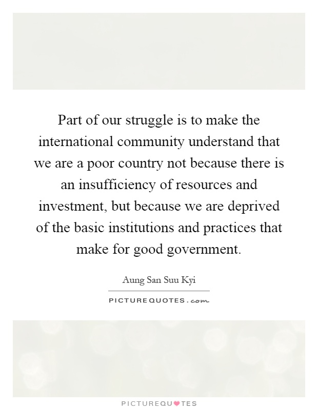 Part of our struggle is to make the international community understand that we are a poor country not because there is an insufficiency of resources and investment, but because we are deprived of the basic institutions and practices that make for good government Picture Quote #1