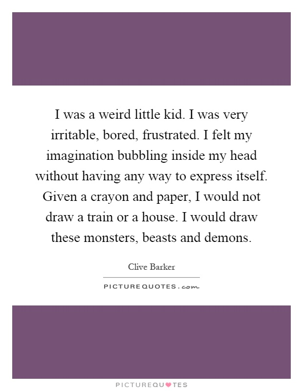 I was a weird little kid. I was very irritable, bored, frustrated. I felt my imagination bubbling inside my head without having any way to express itself. Given a crayon and paper, I would not draw a train or a house. I would draw these monsters, beasts and demons Picture Quote #1