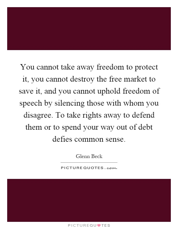 You cannot take away freedom to protect it, you cannot destroy the free market to save it, and you cannot uphold freedom of speech by silencing those with whom you disagree. To take rights away to defend them or to spend your way out of debt defies common sense Picture Quote #1