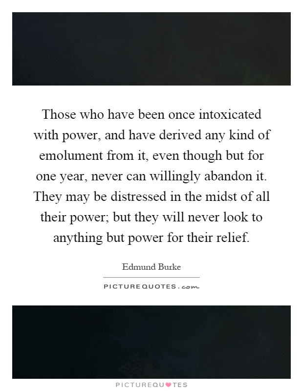Those who have been once intoxicated with power, and have derived any kind of emolument from it, even though but for one year, never can willingly abandon it. They may be distressed in the midst of all their power; but they will never look to anything but power for their relief Picture Quote #1