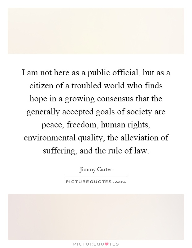 I am not here as a public official, but as a citizen of a troubled world who finds hope in a growing consensus that the generally accepted goals of society are peace, freedom, human rights, environmental quality, the alleviation of suffering, and the rule of law Picture Quote #1